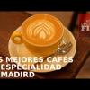 LOS MEJORES CAFÉS DE ESPECIALIDAD DE MADRID